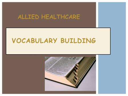 VOCABULARY BUILDING ALLIED HEALTHCARE.  Make Associations – visualize the word  Create Concept Cards – create study cards  Keep a Word Log – use Cornell.