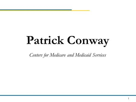 1 Patrick Conway Centers for Medicare and Medicaid Services.