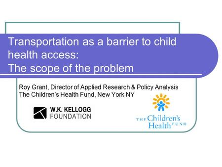 Transportation as a barrier to child health access: The scope of the problem Roy Grant, Director of Applied Research & Policy Analysis The Children's Health.