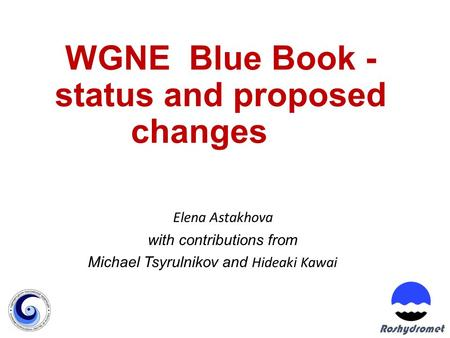 WGNE Blue Book - status and proposed changes Elena Astakhova with contributions from Michael Tsyrulnikov and Hideaki Kawai Roshydromet.