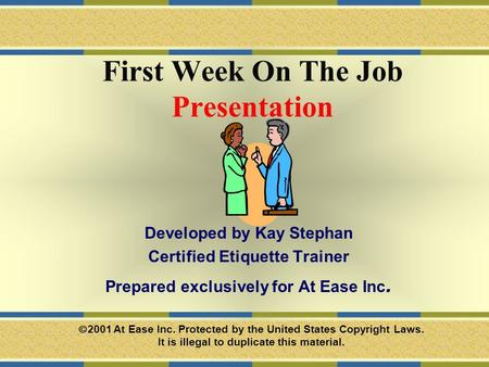 First Week On The Job Presentation Developed by Kay Stephan Certified Etiquette Trainer Prepared exclusively for At Ease Inc.  2001 At Ease Inc. Protected.
