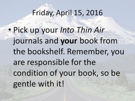 Friday, April 15, 2016 Pick up your Into Thin Air journals and your book from the bookshelf. Remember, you are responsible for the condition of your book,