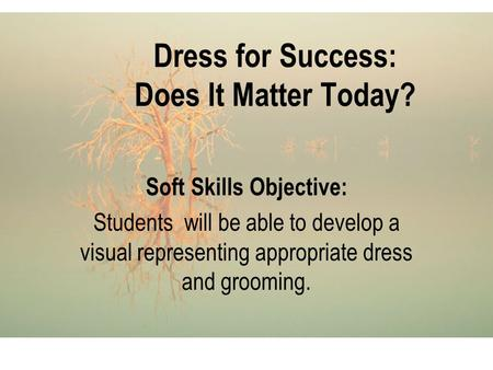 Dress for Success: Does It Matter Today? Soft Skills Objective: Students will be able to <strong>develop</strong> a visual representing appropriate dress and grooming.