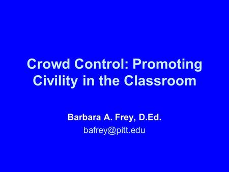 Crowd Control: Promoting Civility in the Classroom Barbara A. Frey, D.Ed.