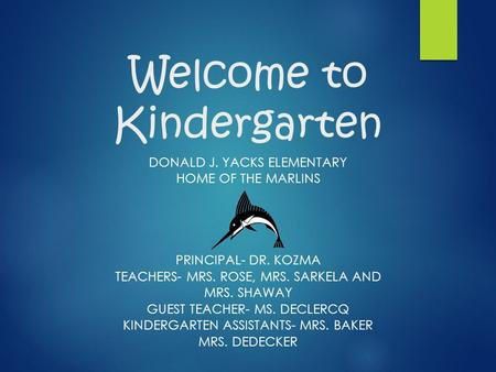Welcome to Kindergarten DONALD J. YACKS ELEMENTARY HOME OF THE MARLINS PRINCIPAL- DR. KOZMA TEACHERS- MRS. ROSE, MRS. SARKELA AND MRS. SHAWAY GUEST TEACHER-