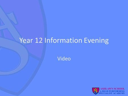 Year 12 Information Evening Video. Welcome Purpose: to provide you with information on how to support your son/daughter over the next 2 years. Rupert.
