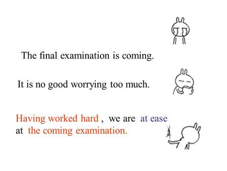 The final examination is coming. Having worked hard, we are at ease at the coming examination. It is no good worrying too much.