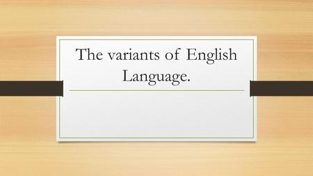 The variants of English Language.. Variants: Variants of the English language are the differences in grammar, idioms, dialects, etc that can be attributed.