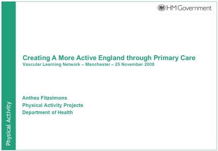 Physical Activity Creating A More Active England through Primary Care Vascular Learning Network – Manchester – 25 November 2008 Anthea Fitzsimons Physical.