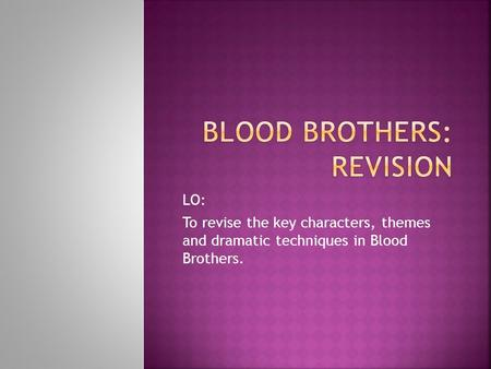 LO: To revise the key characters, themes and dramatic techniques in Blood Brothers.