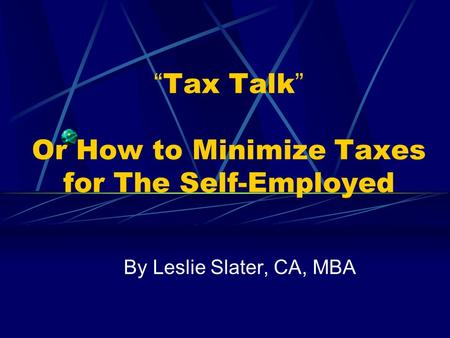 """ Tax Talk "" Or How to Minimize Taxes for The Self-Employed By Leslie Slater, CA, MBA."