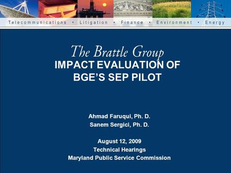 IMPACT EVALUATION OF BGE'S SEP PILOT Ahmad Faruqui, Ph. D. Sanem Sergici, Ph. D. August 12, 2009 Technical Hearings Maryland Public Service Commission.