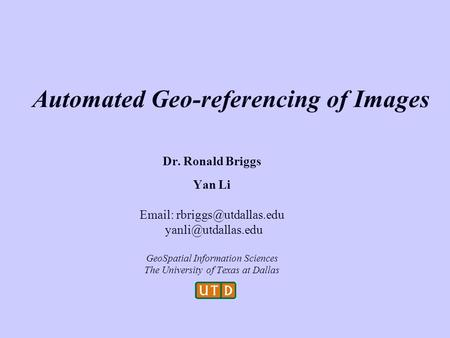 Automated Geo-referencing of Images Dr. Ronald Briggs Yan Li    GeoSpatial Information Sciences The University.