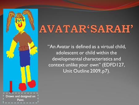 """An Avatar is defined as a virtual child, adolescent or child within the developmental characteristics and context unlike your own"" (EDFD127, Unit Outline."