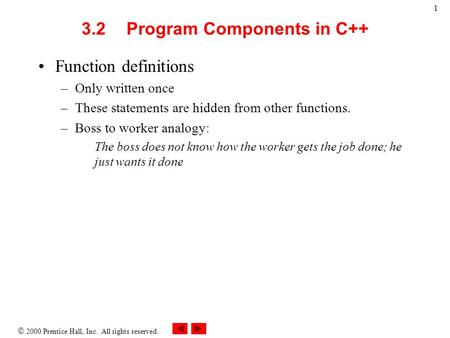  2000 Prentice Hall, Inc. All rights reserved. 1 3.2Program Components in C++ Function definitions –Only written once –These statements are hidden from.
