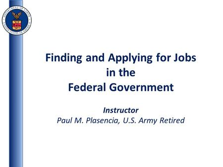 Finding and Applying for Jobs in the Federal Government Instructor Paul M. Plasencia, U.S. Army Retired.