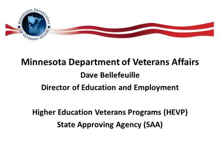 Minnesota Department of Veterans Affairs Dave Bellefeuille Director of Education and Employment Higher Education Veterans Programs (HEVP) State Approving.