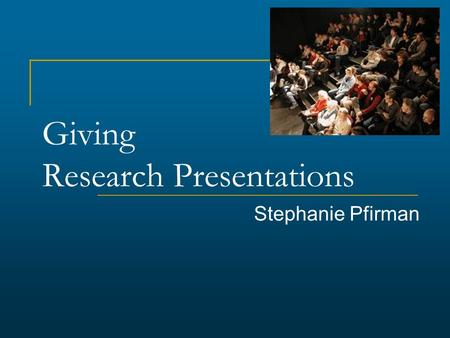 Giving Research Presentations Stephanie Pfirman. Outline Structuring your story Preparing your data/information Preparing and giving the presentation.