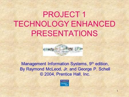 1 PROJECT 1 TECHNOLOGY ENHANCED PRESENTATIONS Management Information Systems, 9 th edition, By Raymond McLeod, Jr. and George P. Schell © 2004, Prentice.