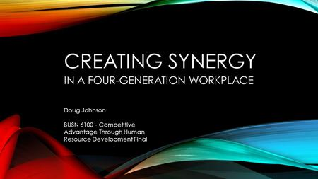 CREATING SYNERGY IN A FOUR-GENERATION WORKPLACE Doug Johnson BUSN 6100 - Competitive Advantage Through Human Resource Development Final.