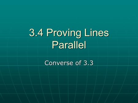 3.4 Proving Lines Parallel Converse of 3.3. Theorems to find Parallel lines If two lines are cut by a transversal and corresponding angle are congruent,
