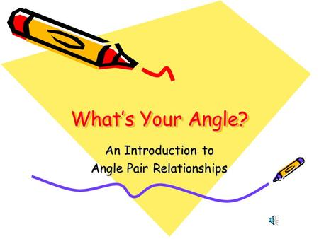 What's Your Angle? An Introduction to Angle Pair Relationships.