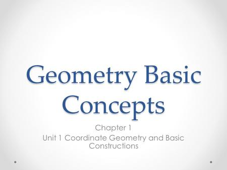 Geometry Basic Concepts Chapter 1 Unit 1 Coordinate Geometry and Basic Constructions.