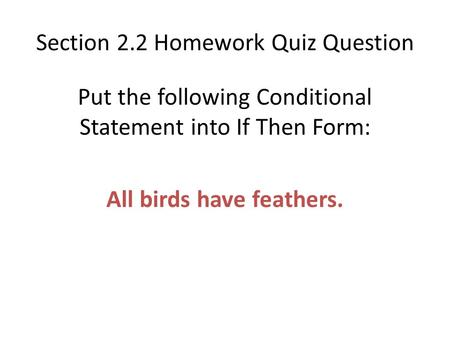 Section 2.2 Homework Quiz Question Put the following Conditional Statement into If Then Form: All birds have feathers.