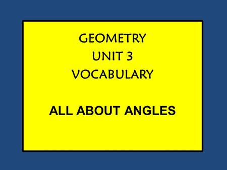 GEOMETRY UNIT 3 VOCABULARY ALL ABOUT ANGLES. ANGLE DEFINITION Angle A figure formed by two rays with a common endpoint.