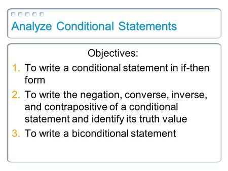 Analyze Conditional Statements Objectives: 1.To write a conditional statement in if-then form 2.To write the negation, converse, inverse, and contrapositive.