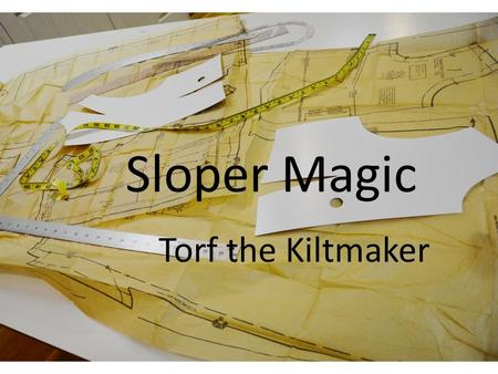 Sloper Magic Torf the Kiltmaker. A Sloper is a basic pattern with no seam allowance. You want a sloper that fits you. It can have no ease – a moulage.