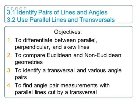 3.1 Identify Pairs of Lines and Angles 3.2 Use Parallel Lines and Transversals Objectives: 1.To differentiate between parallel, perpendicular, and skew.