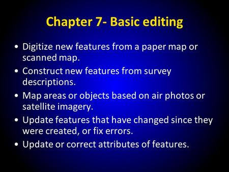 Chapter 7- Basic editing Digitize new features from a paper map or scanned map. Construct new features from survey descriptions. Map areas or objects based.