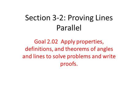 Section 3-2: Proving Lines Parallel Goal 2.02 Apply properties, definitions, and theorems of angles and lines to solve problems and write proofs.