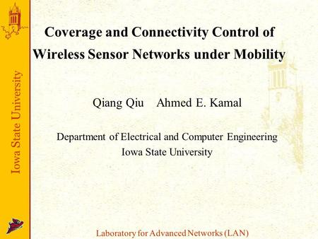 I owa S tate U niversity Laboratory for Advanced Networks (LAN) Coverage and Connectivity Control of Wireless Sensor Networks under Mobility Qiang QiuAhmed.