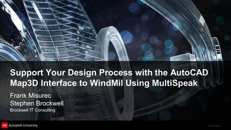 © 2012 Autodesk Support Your Design Process with the AutoCAD Map3D Interface to WindMil Using MultiSpeak Frank Misurec Stephen Brockwell Brockwell IT Consulting.