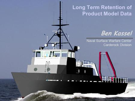 1 Long Term Retention of Product Model Data Ben Kassel Naval Surface Warfare Center Carderock Division Distribution Statement A : Approved For Public Release;