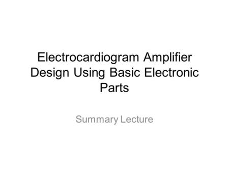 Electrocardiogram Amplifier Design Using Basic Electronic Parts Summary Lecture.