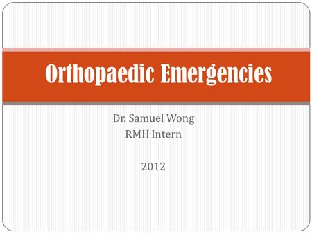 Dr. Samuel Wong RMH Intern 2012 Orthopaedic Emergencies.