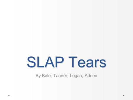 SLAP Tears By Kale, Tanner, Logan, Adrien. Objectives What is a SLAP tear What causes a SLAP tear What are the surgical procedures for a SLAP Tear Rehabilitation.