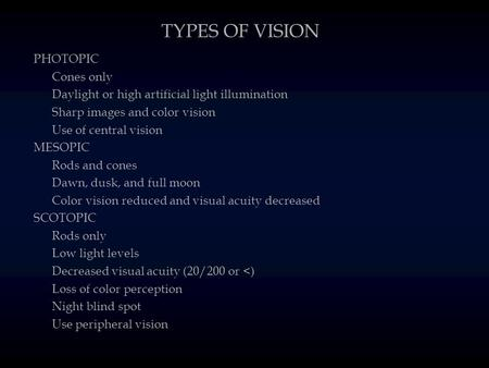 TYPES OF VISION PHOTOPIC Cones only Daylight or high artificial light illumination Sharp images and color vision Use of central vision MESOPIC Rods and.