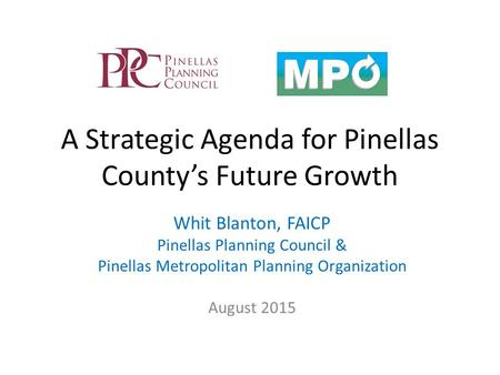 A Strategic Agenda for Pinellas County's Future Growth Whit Blanton, FAICP Pinellas Planning Council & Pinellas Metropolitan Planning Organization August.