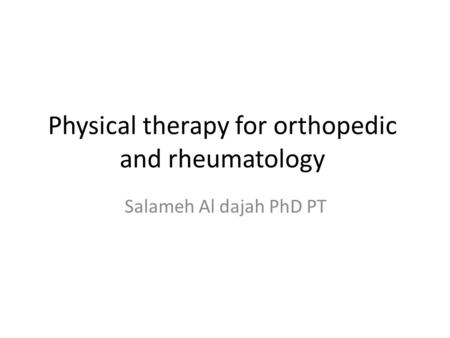 Physical therapy for orthopedic and rheumatology Salameh Al dajah PhD PT.