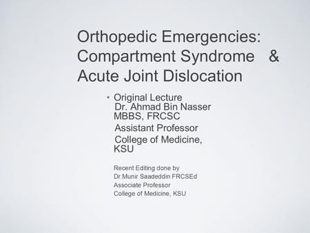 Orthopedic Emergencies: Compartment Syndrome & Acute Joint Dislocation Original Lecture Dr. Ahmad Bin Nasser MBBS, FRCSC Assistant Professor College of.