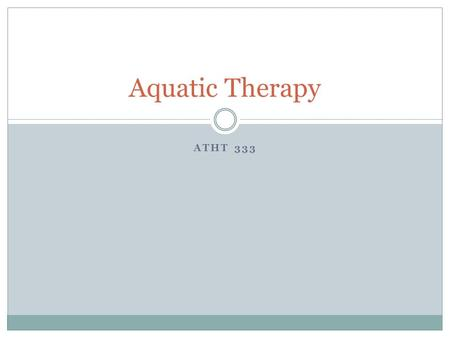 ATHT 333 Aquatic Therapy. When to use Research shows it to be beneficial with  Spinal cord injury  Orthopedic injury  Chronic pain  Cerebral palsy.