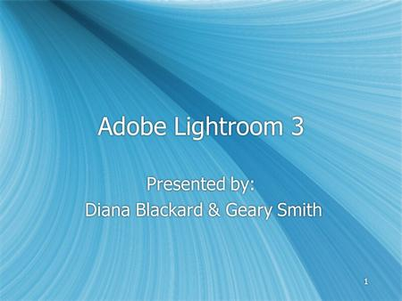 11 Adobe Lightroom 3 Presented by: Diana Blackard & Geary Smith Presented by: Diana Blackard & Geary Smith.