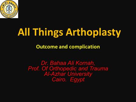 All Things Arthoplasty Outcome and complication Dr. Bahaa Ali Kornah, Prof. Of Orthopedic and Trauma Al-Azhar University Cairo. Egypt.