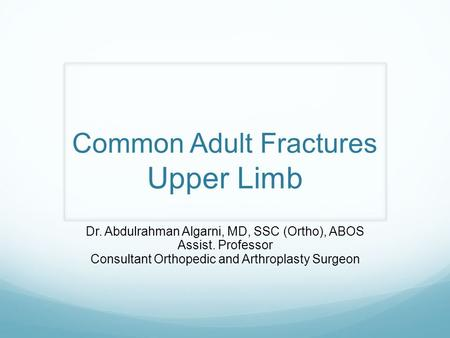 Common Adult Fractures Upper Limb Dr. Abdulrahman Algarni, MD, SSC (Ortho), ABOS Assist. Professor Consultant Orthopedic and Arthroplasty Surgeon.