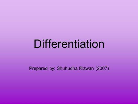 Differentiation Prepared by: Shuhudha Rizwan (2007)