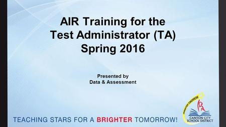 AIR Training for the Test Administrator (TA) Spring 2016 Presented by Data & Assessment.